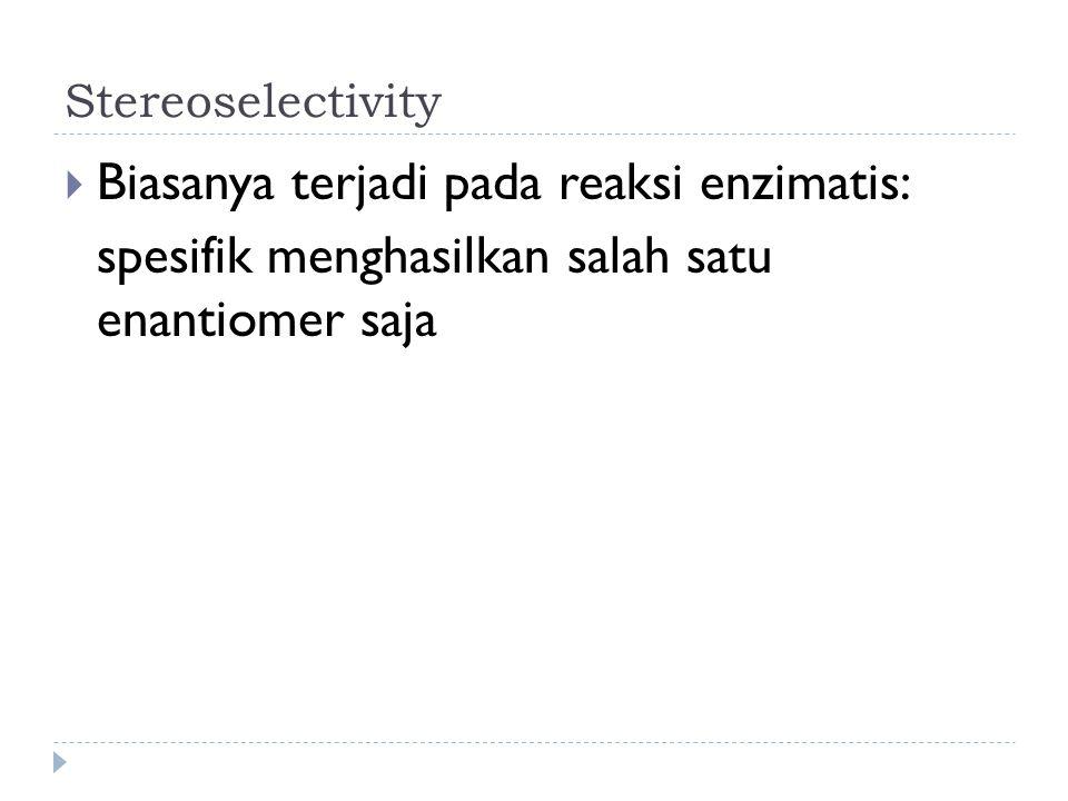 Stereoselectivity  Biasanya terjadi pada reaksi enzimatis: spesifik menghasilkan salah satu enantiomer saja