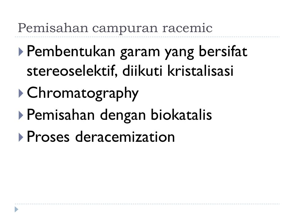 Pemisahan campuran racemic  Pembentukan garam yang bersifat stereoselektif, diikuti kristalisasi  Chromatography  Pemisahan dengan biokatalis  Pro