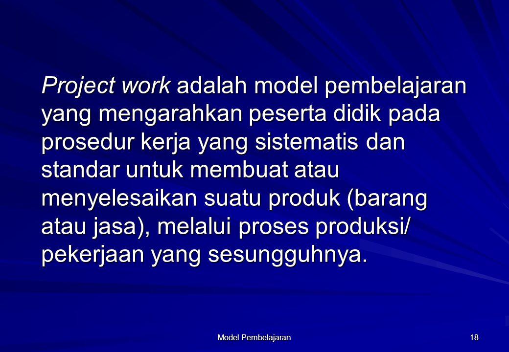 Model Pembelajaran 18 Project work work adalah model pembelajaran yang mengarahkan peserta didik pada prosedur kerja yang sistematis dan standar untuk