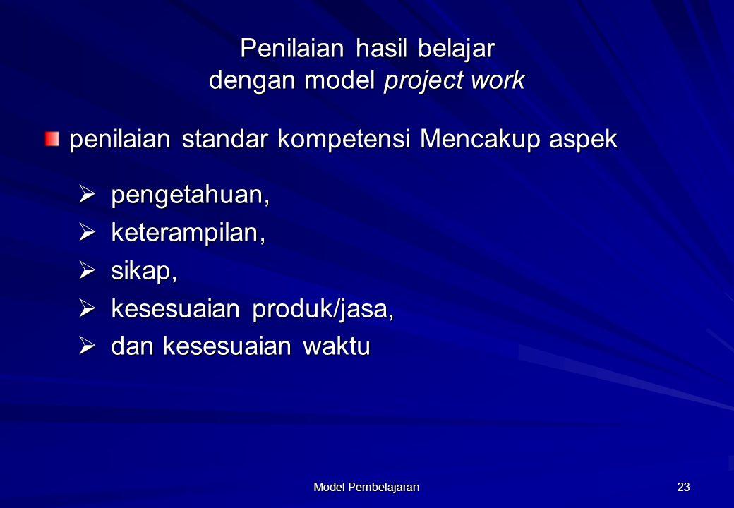Model Pembelajaran 23 Penilaian hasil belajar dengan model project work penilaian standar kompetensi Mencakup aspek  pengetahuan,  keterampilan,  s