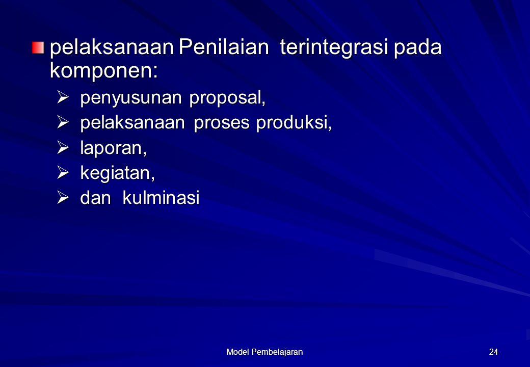 Model Pembelajaran 24 pelaksanaan Penilaian terintegrasi pada komponen:  penyusunan proposal,  pelaksanaan proses produksi,  laporan,  kegiatan, 