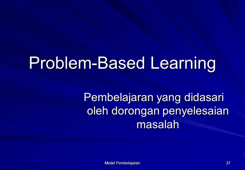 Model Pembelajaran 37 Problem-Based Learning Pembelajaran yang didasari oleh dorongan penyelesaian masalah
