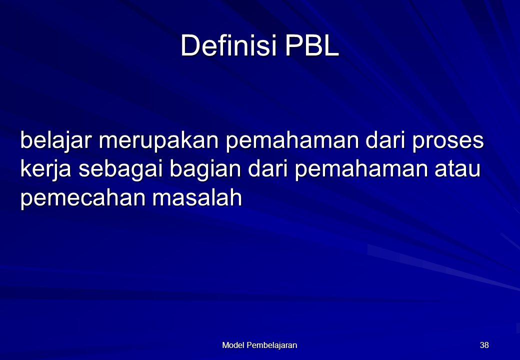 Model Pembelajaran 38 Definisi PBL belajar merupakan pemahaman dari proses kerja sebagai bagian dari pemahaman atau pemecahan masalah