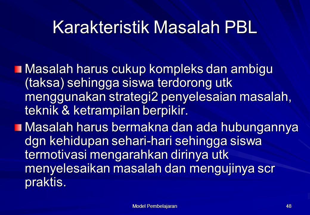 Model Pembelajaran 48 Karakteristik Masalah PBL Masalah harus cukup kompleks dan ambigu (taksa) sehingga siswa terdorong utk menggunakan strategi2 pen