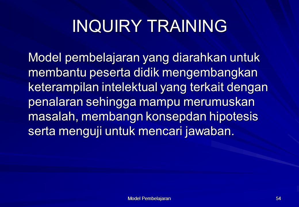 Model Pembelajaran 54 INQUIRY TRAINING Model pembelajaran yang diarahkan untuk membantu peserta didik mengembangkan keterampilan intelektual yang terk