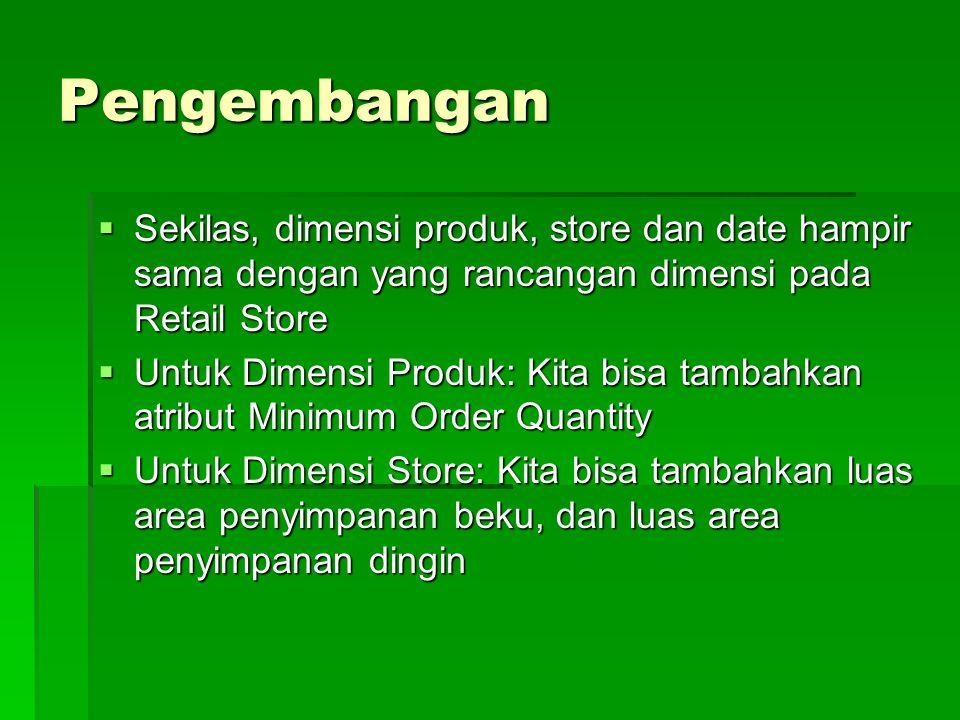 Pengembangan  Sekilas, dimensi produk, store dan date hampir sama dengan yang rancangan dimensi pada Retail Store  Untuk Dimensi Produk: Kita bisa t