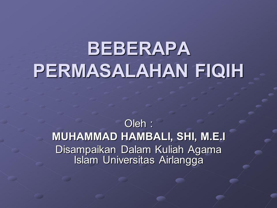 BEBERAPA PERMASALAHAN FIQIH Oleh : MUHAMMAD HAMBALI, SHI, M.E.I Disampaikan Dalam Kuliah Agama Islam Universitas Airlangga