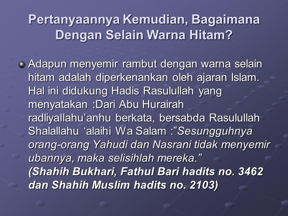 Pertanyaannya Kemudian, Bagaimana Dengan Selain Warna Hitam? Adapun menyemir rambut dengan warna selain hitam adalah diperkenankan oleh ajaran Islam.