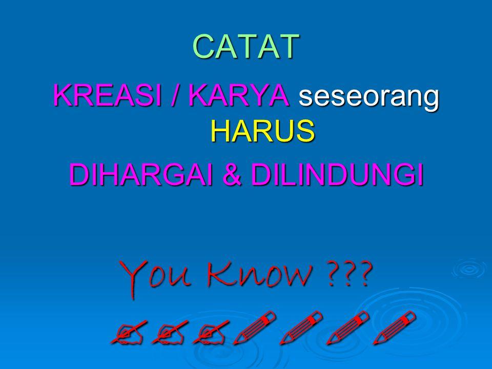 CATAT KREASI / KARYA seseorang HARUS DIHARGAI & DILINDUNGI You Know ??? ???!!!!