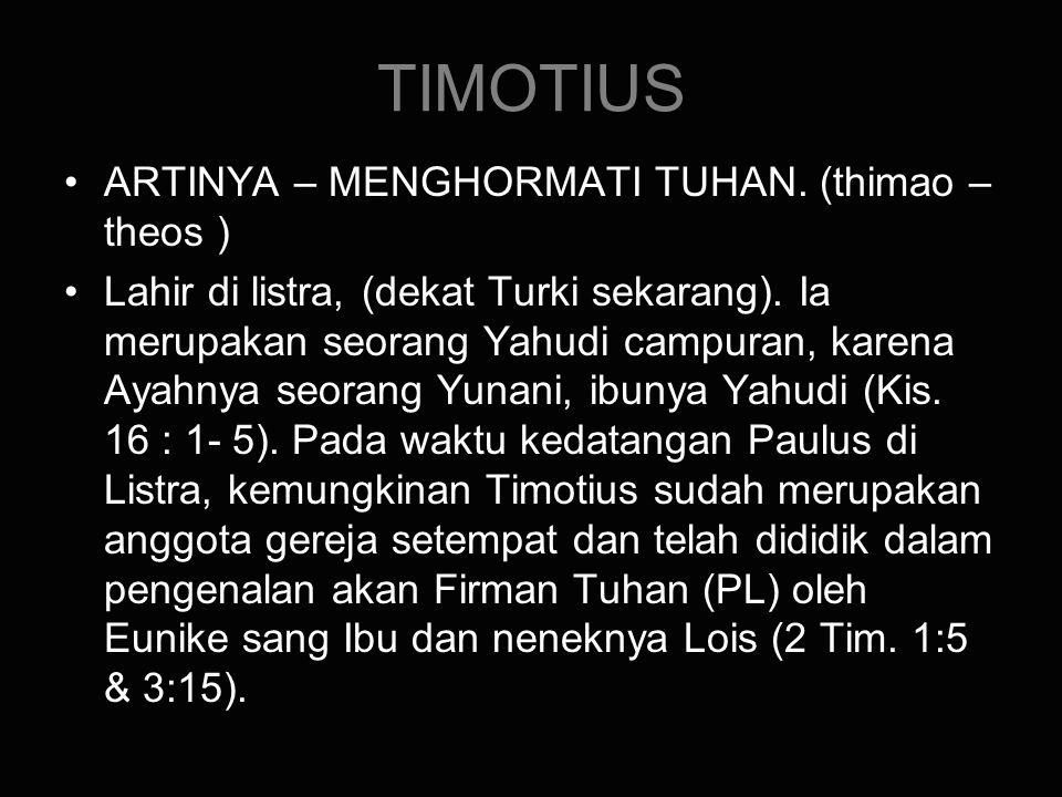 TIMOTIUS ARTINYA – MENGHORMATI TUHAN. (thimao – theos ) Lahir di listra, (dekat Turki sekarang). Ia merupakan seorang Yahudi campuran, karena Ayahnya