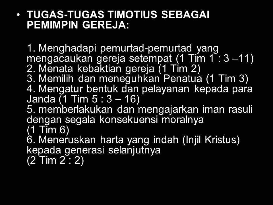 TUGAS-TUGAS TIMOTIUS SEBAGAI PEMIMPIN GEREJA: 1. Menghadapi pemurtad-pemurtad yang mengacaukan gereja setempat (1 Tim 1 : 3 –11) 2. Menata kebaktian g