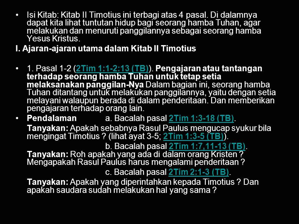 Isi Kitab: Kitab II Timotius ini terbagi atas 4 pasal. Di dalamnya dapat kita lihat tuntutan hidup bagi seorang hamba Tuhan, agar melakukan dan menuru