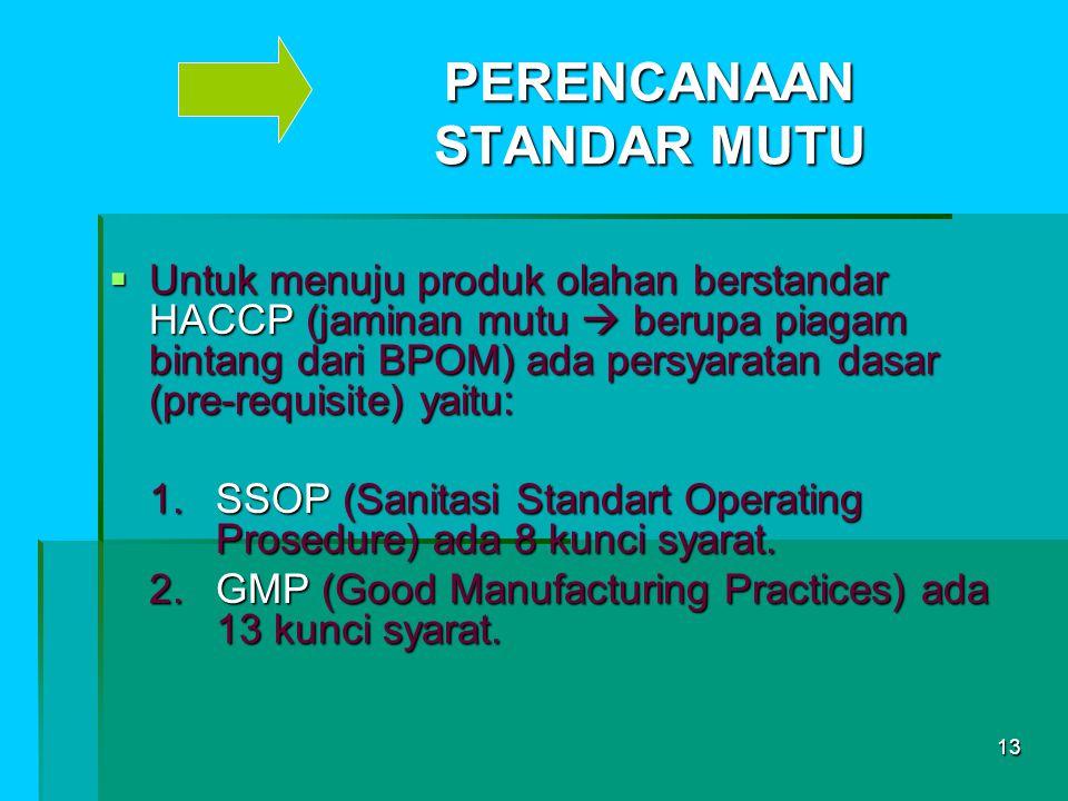 13 PERENCANAAN STANDAR MUTU  Untuk menuju produk olahan berstandar HACCP (jaminan mutu  berupa piagam bintang dari BPOM) ada persyaratan dasar (pre-