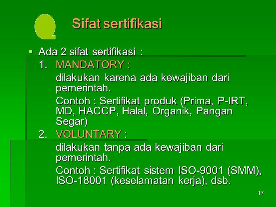 17 Sifat sertifikasi  Ada 2 sifat sertifikasi : 1.MANDATORY : dilakukan karena ada kewajiban dari pemerintah. Contoh : Sertifikat produk (Prima, P-IR