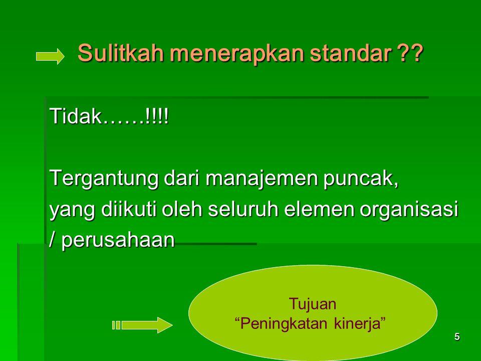 """5 Sulitkah menerapkan standar ?? Tidak……!!!! Tergantung dari manajemen puncak, yang diikuti oleh seluruh elemen organisasi / perusahaan Tujuan """"Pening"""