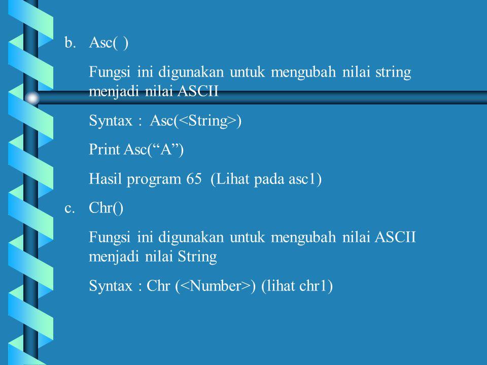 b.Asc( ) Fungsi ini digunakan untuk mengubah nilai string menjadi nilai ASCII Syntax : Asc( ) Print Asc( A ) Hasil program 65 (Lihat pada asc1) c.Chr() Fungsi ini digunakan untuk mengubah nilai ASCII menjadi nilai String Syntax : Chr ( ) (lihat chr1)