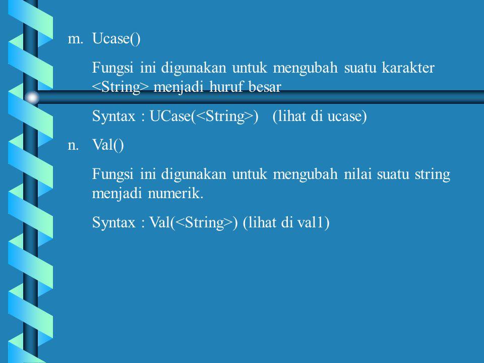 m.Ucase() Fungsi ini digunakan untuk mengubah suatu karakter menjadi huruf besar Syntax : UCase( ) (lihat di ucase) n.Val() Fungsi ini digunakan untuk mengubah nilai suatu string menjadi numerik.