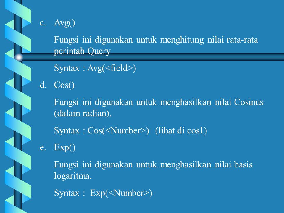 c.Avg() Fungsi ini digunakan untuk menghitung nilai rata-rata perintah Query Syntax : Avg( ) d.Cos() Fungsi ini digunakan untuk menghasilkan nilai Cosinus (dalam radian).