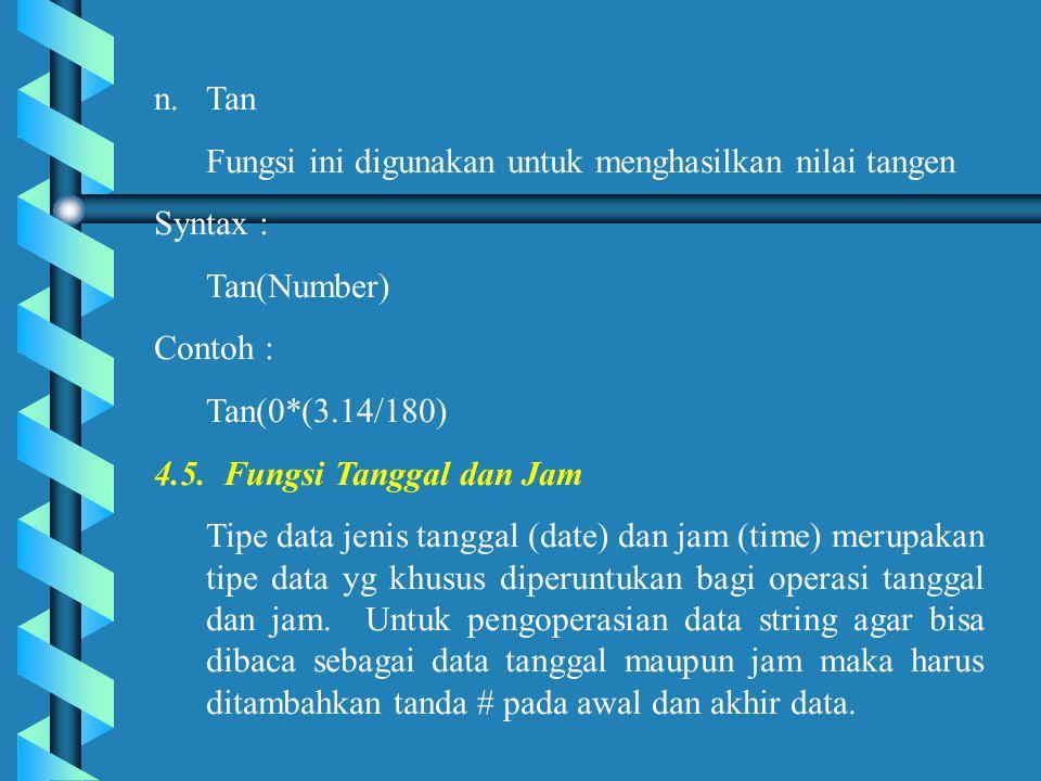 n.Tan Fungsi ini digunakan untuk menghasilkan nilai tangen Syntax : Tan(Number) Contoh : Tan(0*(3.14/180) 4.5.