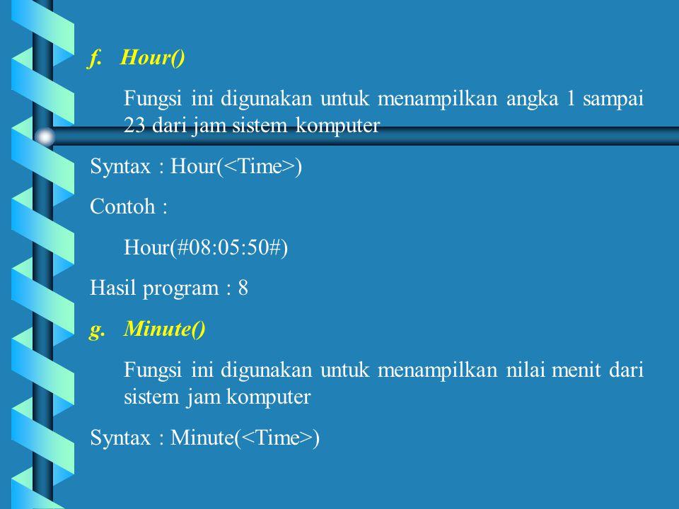 f. Hour() Fungsi ini digunakan untuk menampilkan angka 1 sampai 23 dari jam sistem komputer Syntax : Hour( ) Contoh : Hour(#08:05:50#) Hasil program :