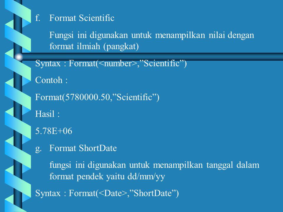 f.Format Scientific Fungsi ini digunakan untuk menampilkan nilai dengan format ilmiah (pangkat) Syntax : Format(, Scientific ) Contoh : Format(5780000.50, Scientific ) Hasil : 5.78E+06 g.Format ShortDate fungsi ini digunakan untuk menampilkan tanggal dalam format pendek yaitu dd/mm/yy Syntax : Format(, ShortDate )