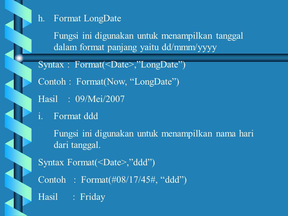 h.Format LongDate Fungsi ini digunakan untuk menampilkan tanggal dalam format panjang yaitu dd/mmm/yyyy Syntax : Format(, LongDate ) Contoh : Format(Now, LongDate ) Hasil : 09/Mei/2007 i.Format ddd Fungsi ini digunakan untuk menampilkan nama hari dari tanggal.