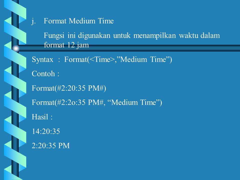 j.Format Medium Time Fungsi ini digunakan untuk menampilkan waktu dalam format 12 jam Syntax : Format(, Medium Time ) Contoh : Format(#2:20:35 PM#) Format(#2:2o:35 PM#, Medium Time ) Hasil : 14:20:35 2:20:35 PM