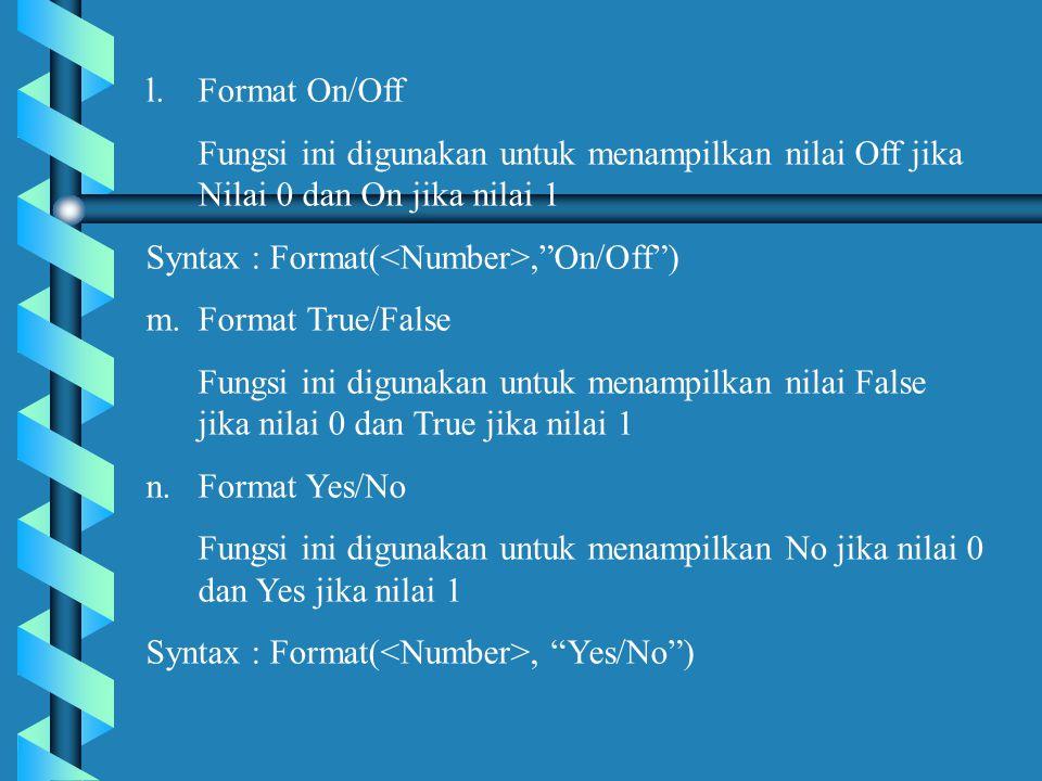 l.Format On/Off Fungsi ini digunakan untuk menampilkan nilai Off jika Nilai 0 dan On jika nilai 1 Syntax : Format(, On/Off ) m.Format True/False Fungsi ini digunakan untuk menampilkan nilai False jika nilai 0 dan True jika nilai 1 n.Format Yes/No Fungsi ini digunakan untuk menampilkan No jika nilai 0 dan Yes jika nilai 1 Syntax : Format(, Yes/No )