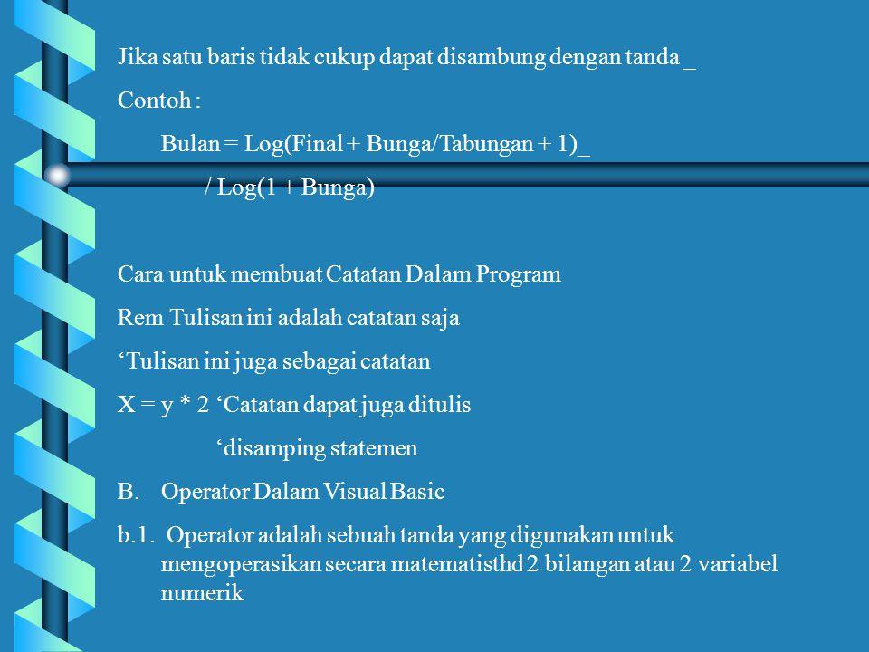 Jika satu baris tidak cukup dapat disambung dengan tanda _ Contoh : Bulan = Log(Final + Bunga/Tabungan + 1)_ / Log(1 + Bunga) Cara untuk membuat Catatan Dalam Program Rem Tulisan ini adalah catatan saja 'Tulisan ini juga sebagai catatan X = y * 2 'Catatan dapat juga ditulis 'disamping statemen B.Operator Dalam Visual Basic b.1.