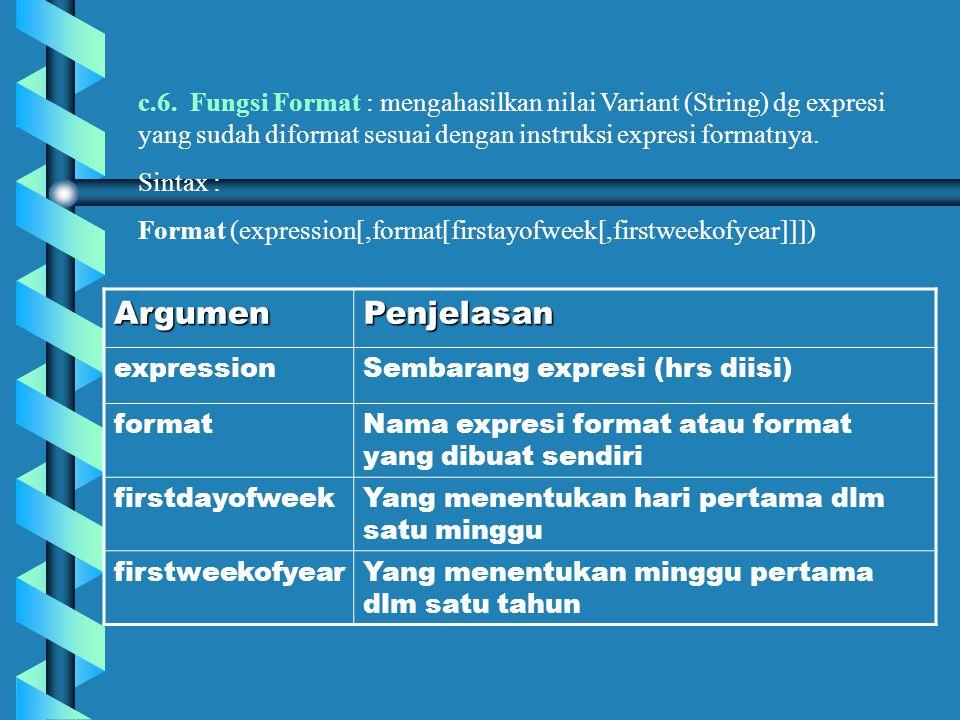c.6. Fungsi Format : mengahasilkan nilai Variant (String) dg expresi yang sudah diformat sesuai dengan instruksi expresi formatnya. Sintax : Format (e