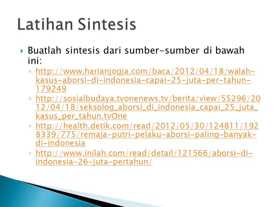  Buatlah sintesis dari sumber-sumber di bawah ini: ◦ http://www.harianjogja.com/baca/2012/04/18/walah- kasus-aborsi-di-indonesia-capai-25-juta-per-tahun- 179249 http://www.harianjogja.com/baca/2012/04/18/walah- kasus-aborsi-di-indonesia-capai-25-juta-per-tahun- 179249 ◦ http://sosialbudaya.tvonenews.tv/berita/view/55296/20 12/04/18/seksolog_aborsi_di_indonesia_capai_25_juta_ kasus_per_tahun.tvOne http://sosialbudaya.tvonenews.tv/berita/view/55296/20 12/04/18/seksolog_aborsi_di_indonesia_capai_25_juta_ kasus_per_tahun.tvOne ◦ http://health.detik.com/read/2012/05/30/124811/192 8339/775/remaja-putri-pelaku-aborsi-paling-banyak- di-indonesia http://health.detik.com/read/2012/05/30/124811/192 8339/775/remaja-putri-pelaku-aborsi-paling-banyak- di-indonesia ◦ http://www.inilah.com/read/detail/121566/aborsi-di- indonesia-26-juta-pertahun/ http://www.inilah.com/read/detail/121566/aborsi-di- indonesia-26-juta-pertahun/
