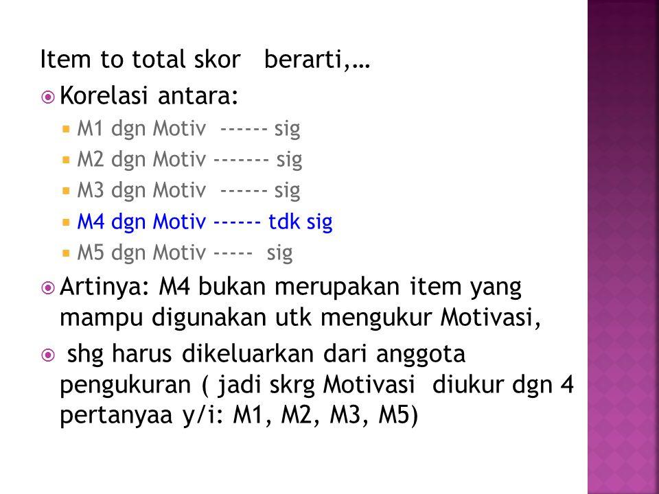 Item to total skor berarti,…  Korelasi antara:  M1 dgn Motiv ------ sig  M2 dgn Motiv ------- sig  M3 dgn Motiv ------ sig  M4 dgn Motiv ------ tdk sig  M5 dgn Motiv ----- sig  Artinya: M4 bukan merupakan item yang mampu digunakan utk mengukur Motivasi,  shg harus dikeluarkan dari anggota pengukuran ( jadi skrg Motivasi diukur dgn 4 pertanyaa y/i: M1, M2, M3, M5)