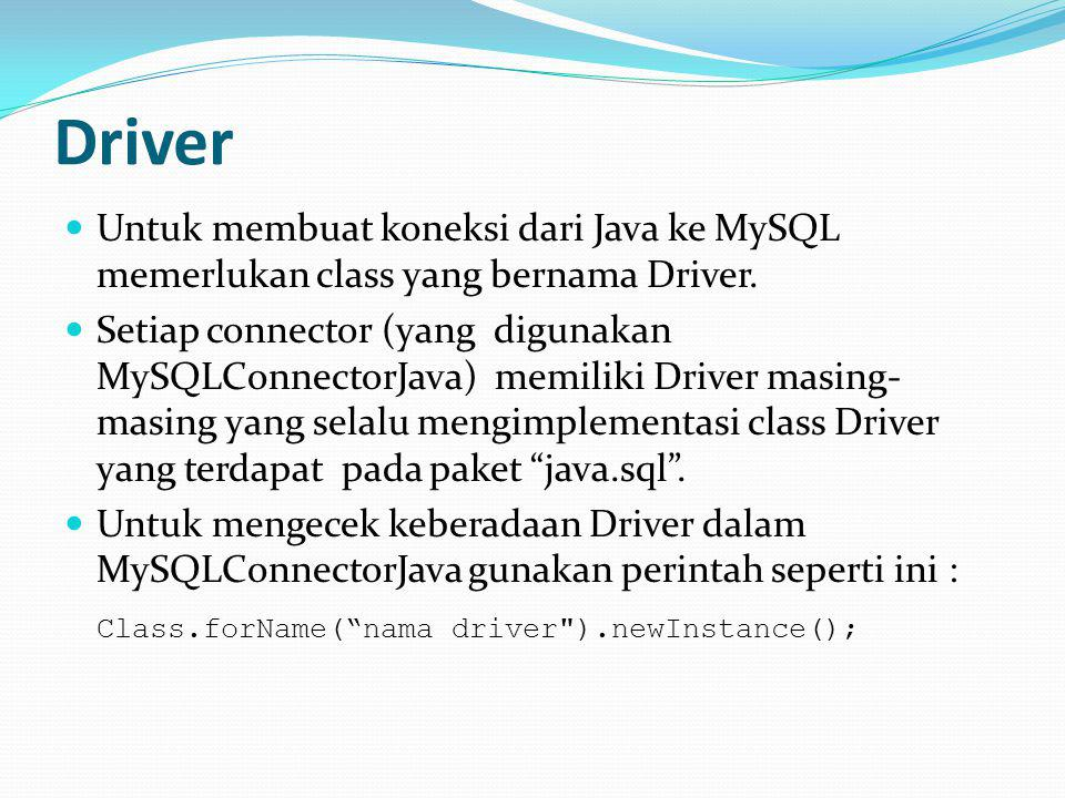 Driver Untuk membuat koneksi dari Java ke MySQL memerlukan class yang bernama Driver.