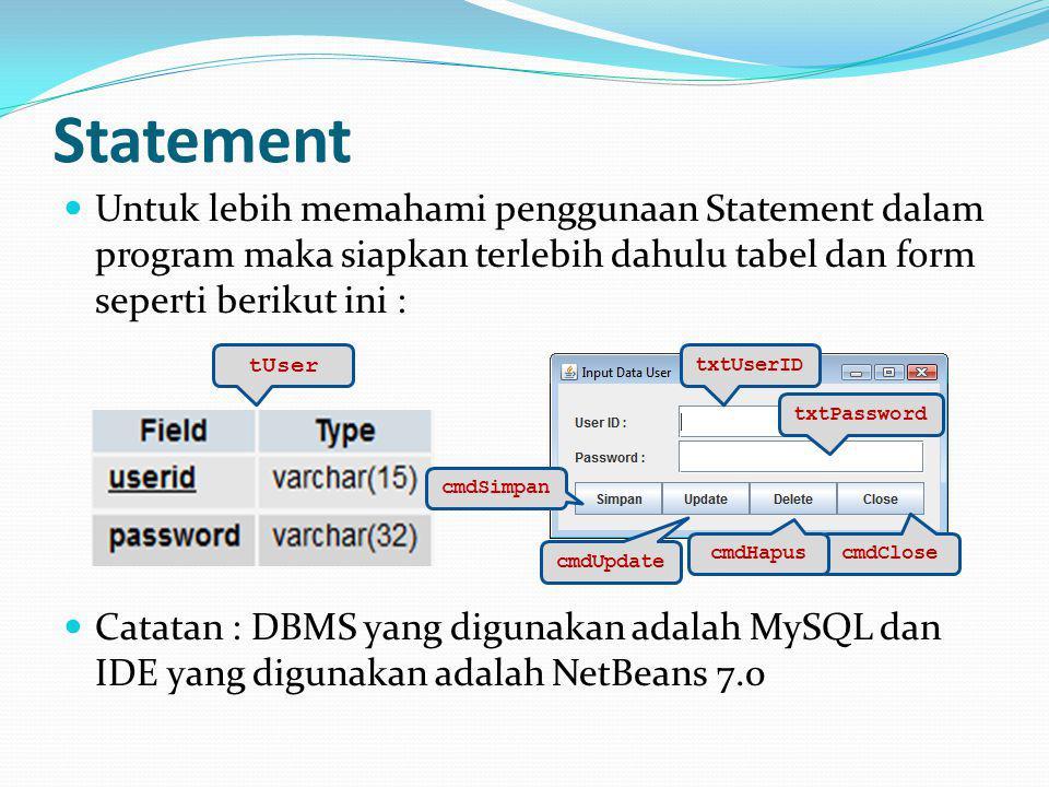 Statement Untuk lebih memahami penggunaan Statement dalam program maka siapkan terlebih dahulu tabel dan form seperti berikut ini : Catatan : DBMS yang digunakan adalah MySQL dan IDE yang digunakan adalah NetBeans 7.0 tUser cmdSimpan txtUserID txtPassword cmdClose cmdHapus cmdUpdate