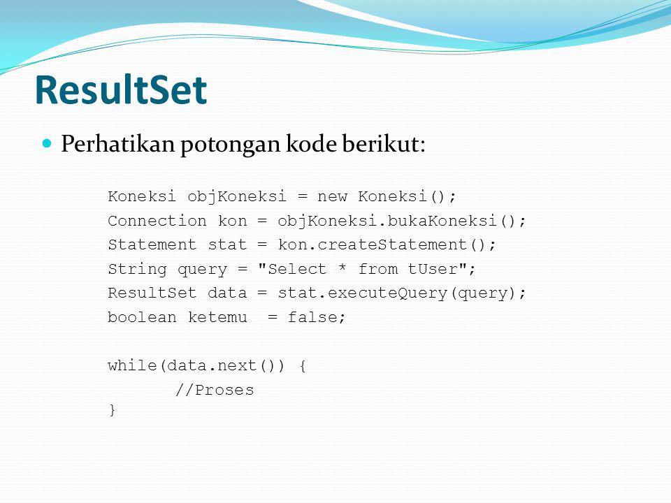ResultSet Perhatikan potongan kode berikut: Koneksi objKoneksi = new Koneksi(); Connection kon = objKoneksi.bukaKoneksi(); Statement stat = kon.createStatement(); String query = Select * from tUser ; ResultSet data = stat.executeQuery(query); boolean ketemu = false; while(data.next()) { //Proses }
