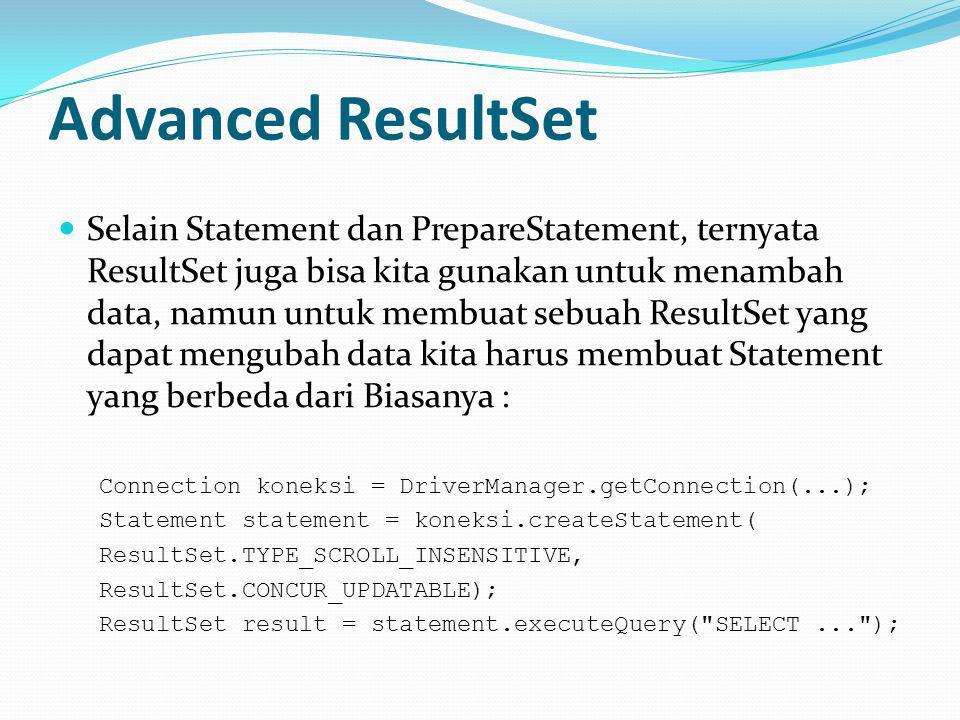 Advanced ResultSet Selain Statement dan PrepareStatement, ternyata ResultSet juga bisa kita gunakan untuk menambah data, namun untuk membuat sebuah ResultSet yang dapat mengubah data kita harus membuat Statement yang berbeda dari Biasanya : Connection koneksi = DriverManager.getConnection(...); Statement statement = koneksi.createStatement( ResultSet.TYPE_SCROLL_INSENSITIVE, ResultSet.CONCUR_UPDATABLE); ResultSet result = statement.executeQuery( SELECT... );