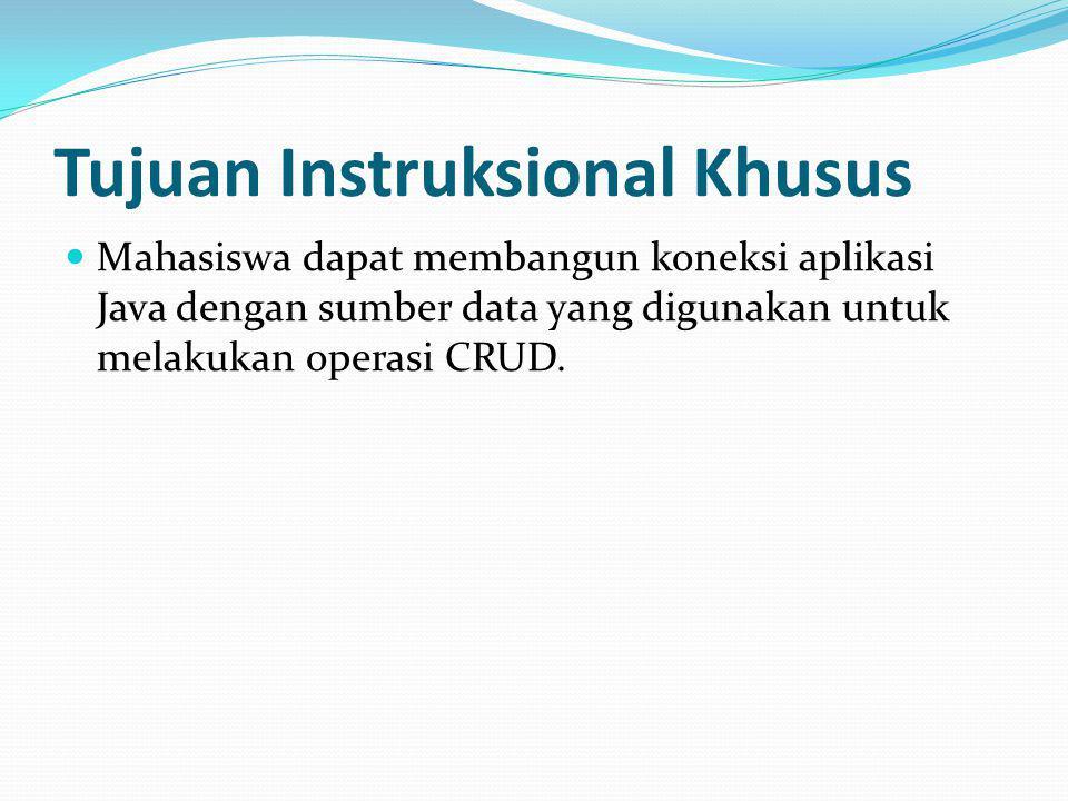 Tujuan Instruksional Khusus Mahasiswa dapat membangun koneksi aplikasi Java dengan sumber data yang digunakan untuk melakukan operasi CRUD.