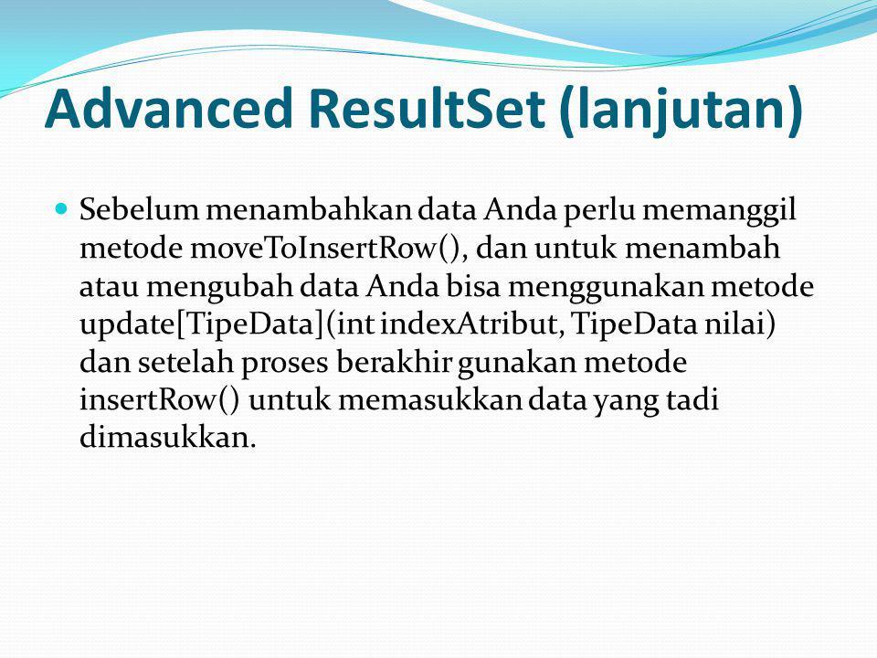 Advanced ResultSet (lanjutan) Sebelum menambahkan data Anda perlu memanggil metode moveToInsertRow(), dan untuk menambah atau mengubah data Anda bisa menggunakan metode update[TipeData](int indexAtribut, TipeData nilai) dan setelah proses berakhir gunakan metode insertRow() untuk memasukkan data yang tadi dimasukkan.