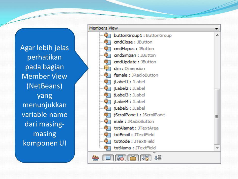 Agar lebih jelas perhatikan pada bagian Member View (NetBeans) yang menunjukkan variable name dari masing- masing komponen UI