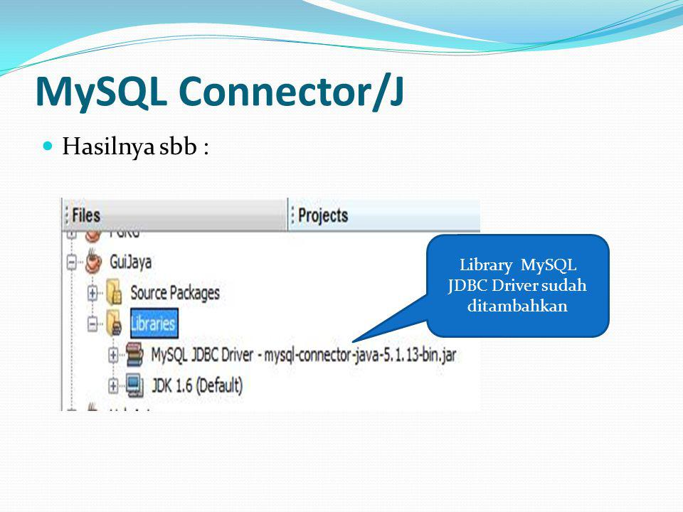 MySQL Connector/J Hasilnya sbb : Library MySQL JDBC Driver sudah ditambahkan