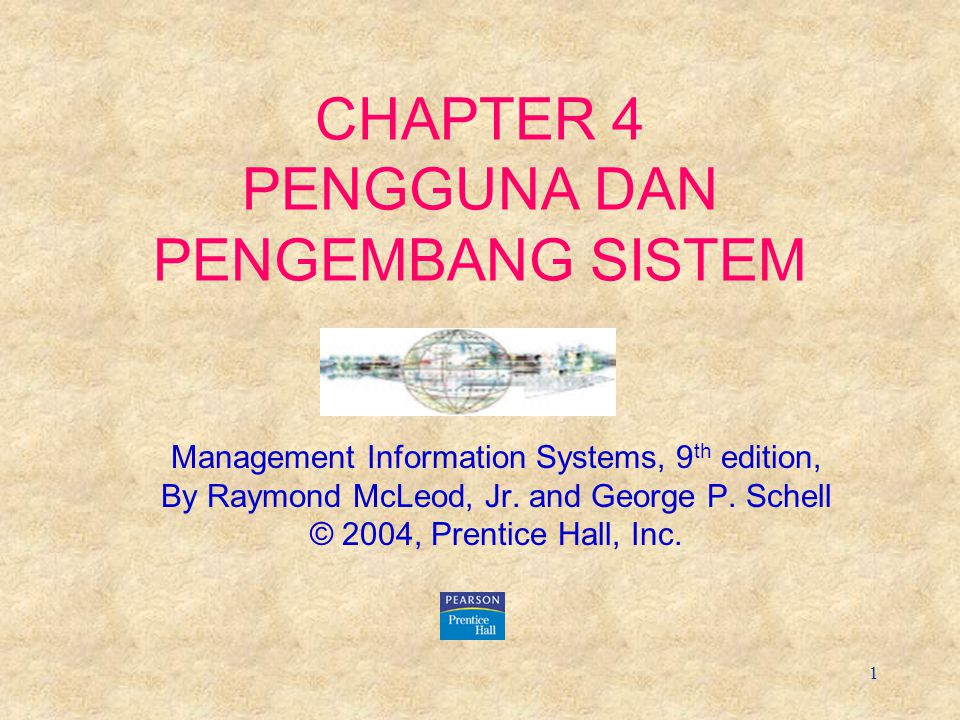 1 CHAPTER 4 PENGGUNA DAN PENGEMBANG SISTEM Management Information Systems, 9 th edition, By Raymond McLeod, Jr. and George P. Schell © 2004, Prentice