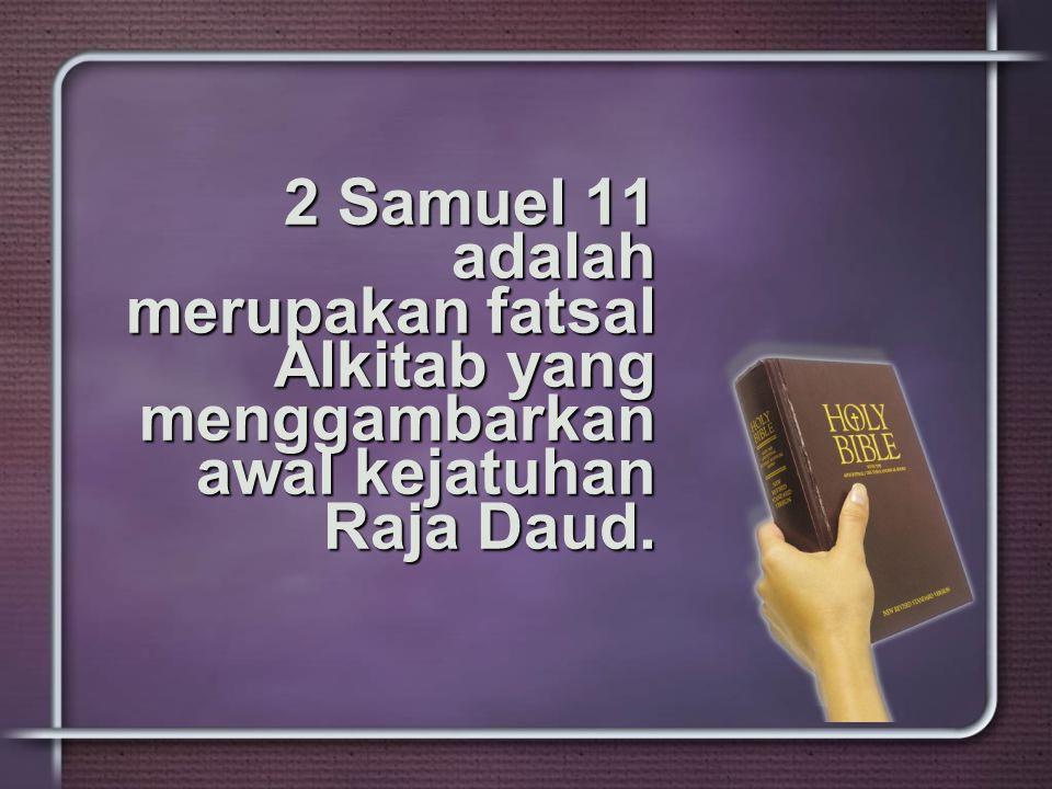 2 Samuel 11 adalah merupakan fatsal Alkitab yang menggambarkan awal kejatuhan Raja Daud.