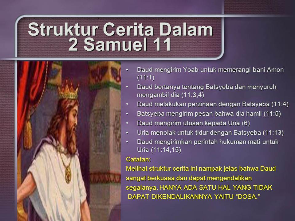 Struktur Cerita Dalam 2 Samuel 11 Daud mengirim Yoab untuk memerangi bani Amon (11:1)Daud mengirim Yoab untuk memerangi bani Amon (11:1) Daud bertanya tentang Batsyeba dan menyuruh mengambil dia (11:3,4)Daud bertanya tentang Batsyeba dan menyuruh mengambil dia (11:3,4) Daud melakukan perzinaan dengan Batsyeba (11:4)Daud melakukan perzinaan dengan Batsyeba (11:4) Batsyeba mengirim pesan bahwa dia hamil (11:5)Batsyeba mengirim pesan bahwa dia hamil (11:5) Daud mengirim utusan kepada Uria (6)Daud mengirim utusan kepada Uria (6) Uria menolak untuk tidur dengan Batsyeba (11:13)Uria menolak untuk tidur dengan Batsyeba (11:13) Daud mengirimkan perintah hukuman mati untuk Uria (11:14,15)Daud mengirimkan perintah hukuman mati untuk Uria (11:14,15)Catatan: Melihat struktur cerita ini nampak jelas bahwa Daud sangat berkuasa dan dapat mengendalikan segalanya.