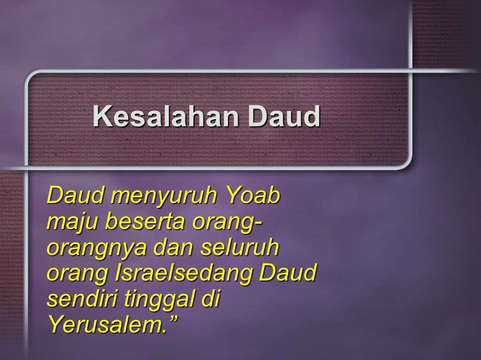 Kesalahan Daud Daud menyuruh Yoab maju beserta orang- orangnya dan seluruh orang Israelsedang Daud sendiri tinggal di Yerusalem.