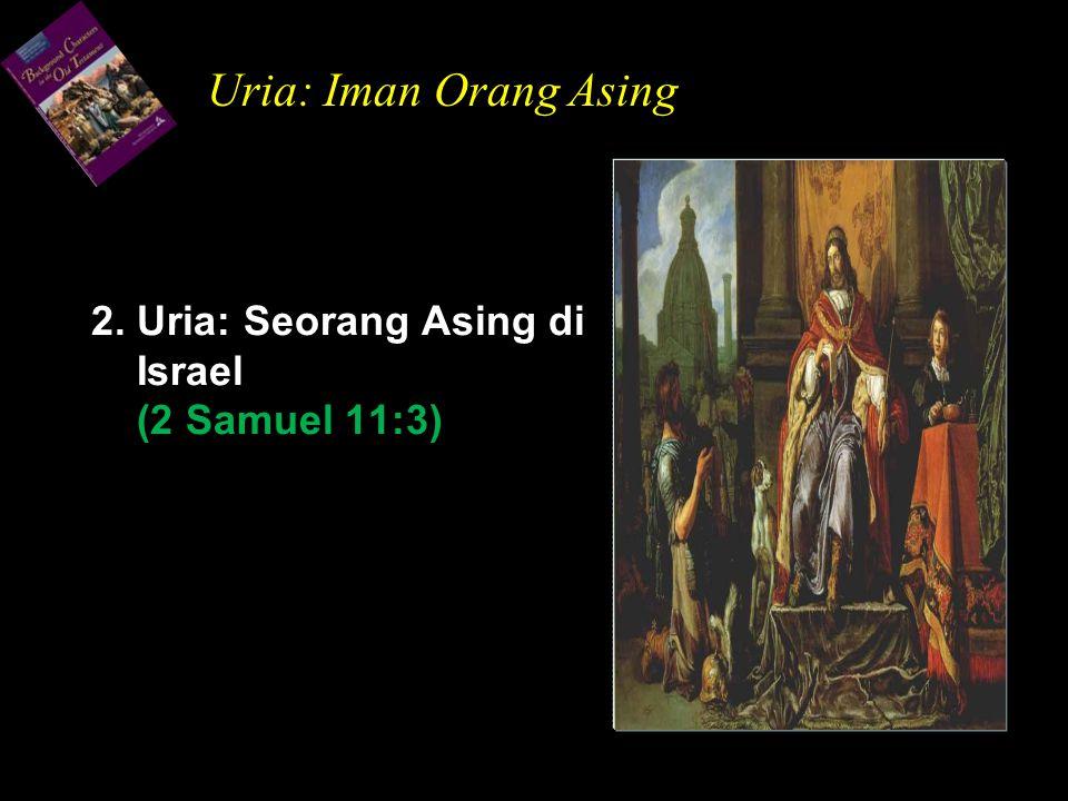 2. Uria: Seorang Asing di Israel (2 Samuel 11:3) Uria: Iman Orang Asing