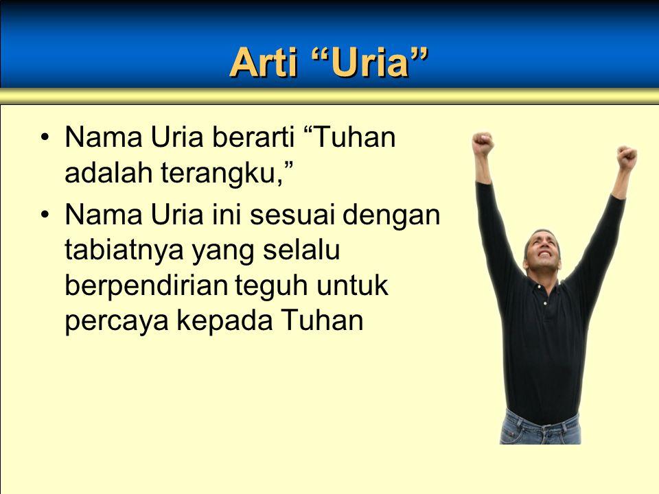 Arti Uria Nama Uria berarti Tuhan adalah terangku, Nama Uria ini sesuai dengan tabiatnya yang selalu berpendirian teguh untuk percaya kepada Tuhan