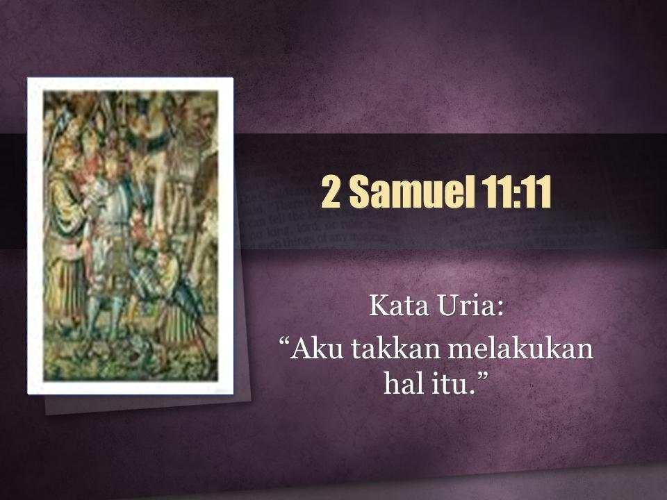 2 Samuel 11:11 Kata Uria: Aku takkan melakukan hal itu. Kata Uria: Aku takkan melakukan hal itu.