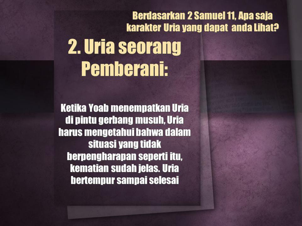 2. Uria seorang Pemberani: Ketika Yoab menempatkan Uria di pintu gerbang musuh, Uria harus mengetahui bahwa dalam situasi yang tidak berpengharapan se