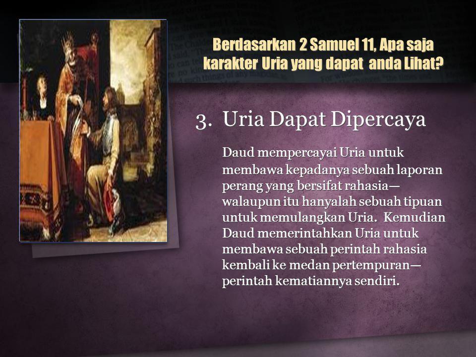 3.Uria Dapat Dipercaya Daud mempercayai Uria untuk membawa kepadanya sebuah laporan perang yang bersifat rahasia— walaupun itu hanyalah sebuah tipuan untuk memulangkan Uria.