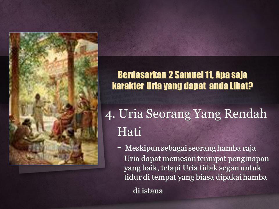 4. Uria Seorang Yang Rendah Hati - Meskipun sebagai seorang hamba raja Uria dapat memesan tenmpat penginapan yang baik, tetapi Uria tidak segan untuk